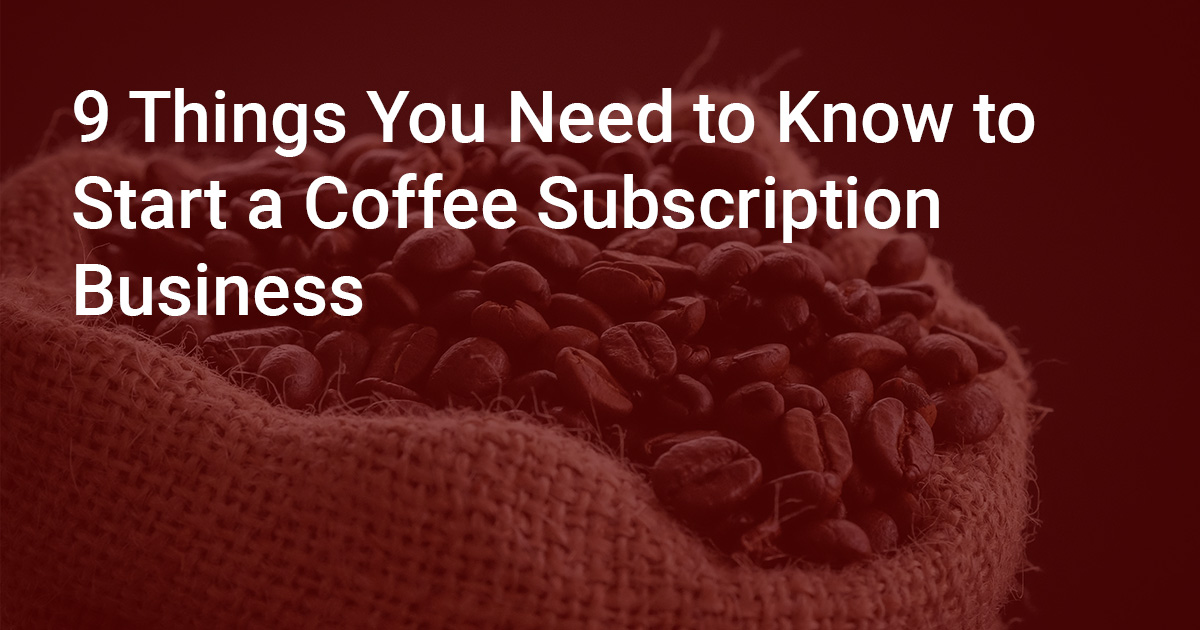9 Things You Need to Know to Start a Coffee Subscription Business